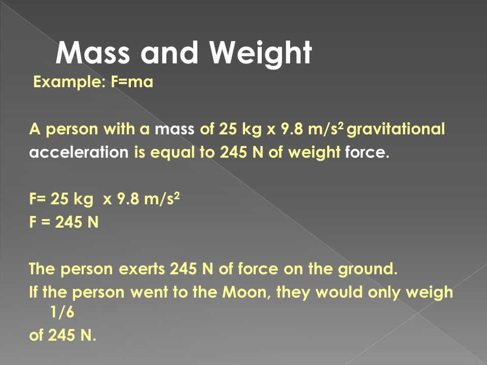 Example: F=ma A person with a mass of 25 kg x 9.8 m/s 2 gravitational acceleration is equal to 245 N of weight force. F= 25 kg x 9.8 m/s 2 F = 245 N T