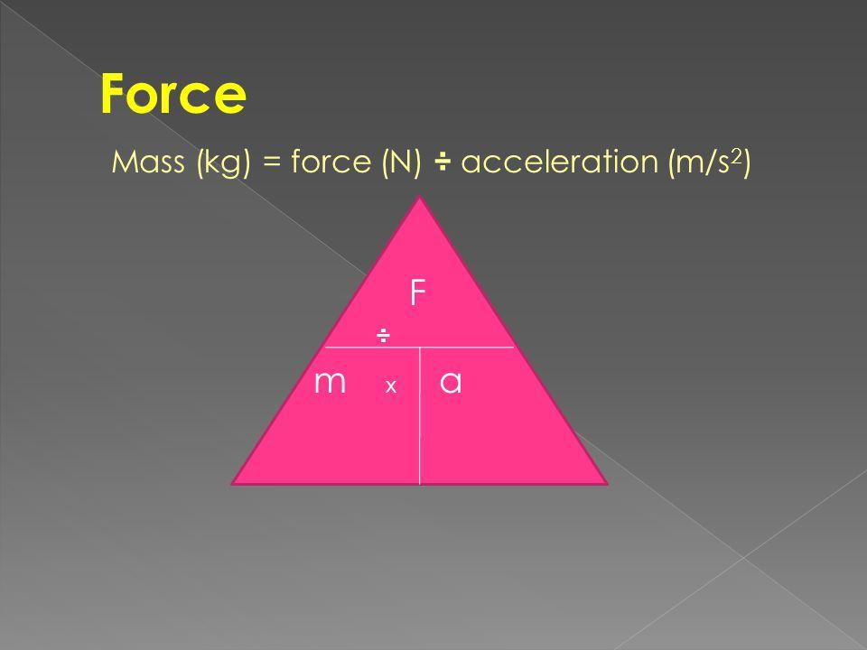 Mass (kg) = force (N) ÷ acceleration (m/s 2 ) F ÷ m x a