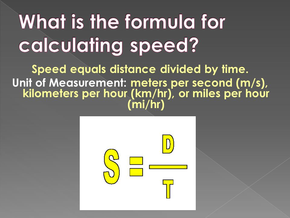Speed equals distance divided by time. Unit of Measurement: meters per second (m/s), kilometers per hour (km/hr), or miles per hour (mi/hr)