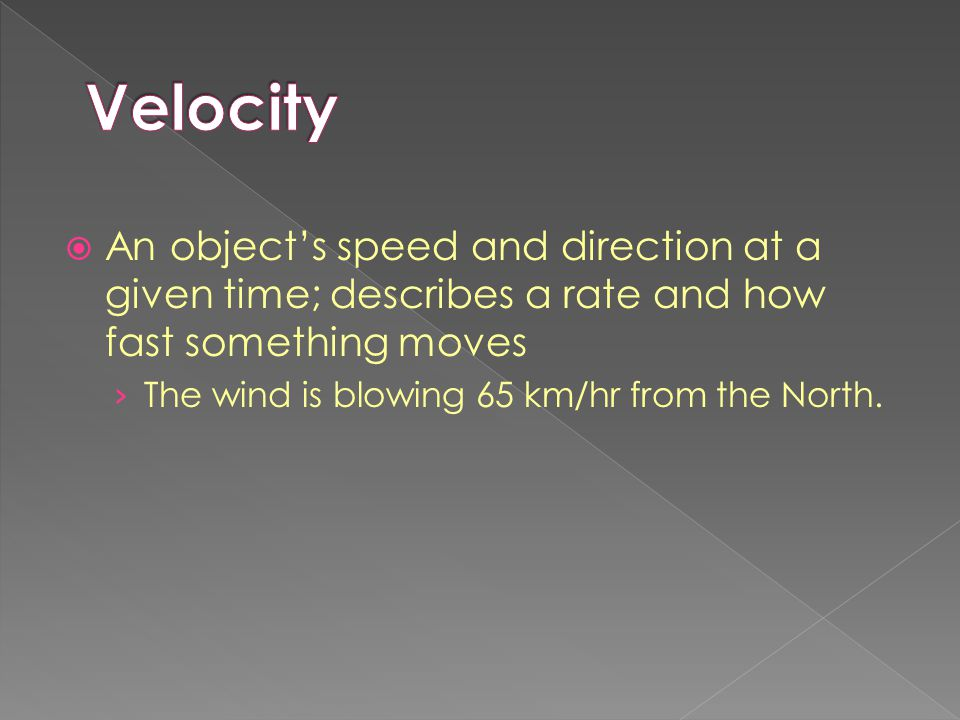  An object's speed and direction at a given time; describes a rate and how fast something moves › The wind is blowing 65 km/hr from the North.