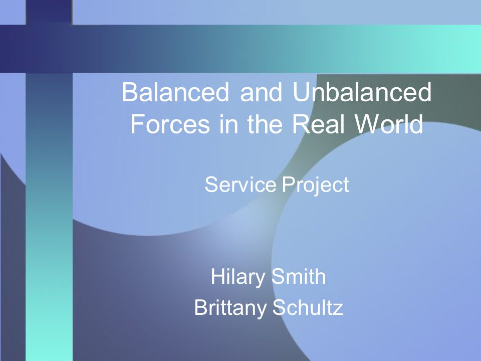 Balanced and Unbalanced Forces in the Real World Service Project Hilary Smith Brittany Schultz