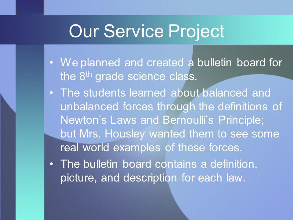 Our Service Project We planned and created a bulletin board for the 8 th grade science class. The students learned about balanced and unbalanced force