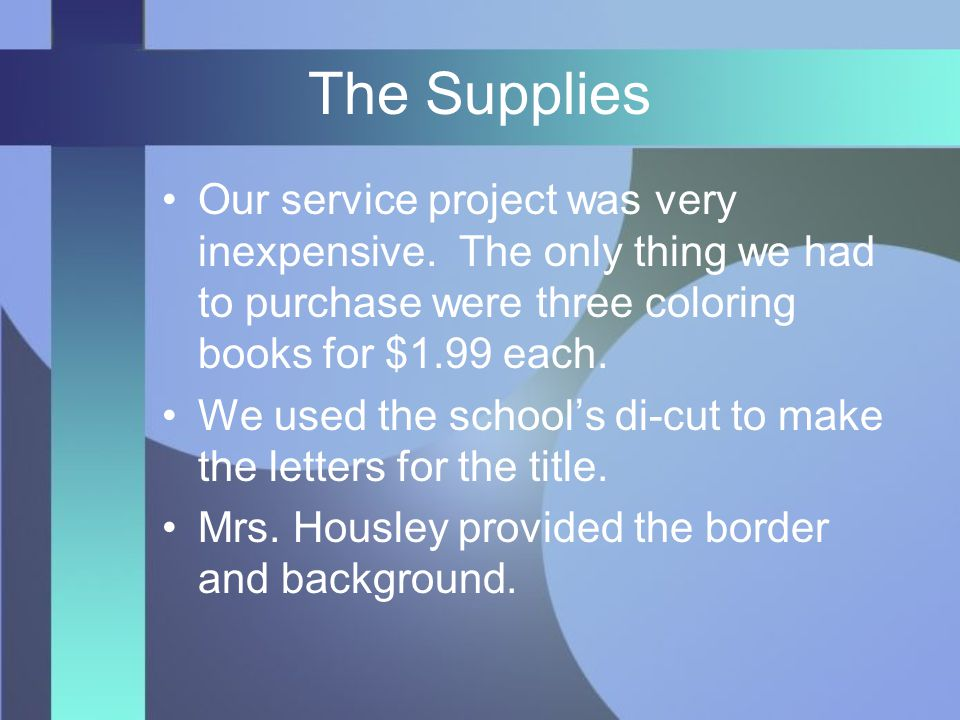 The Supplies Our service project was very inexpensive. The only thing we had to purchase were three coloring books for $1.99 each. We used the school'