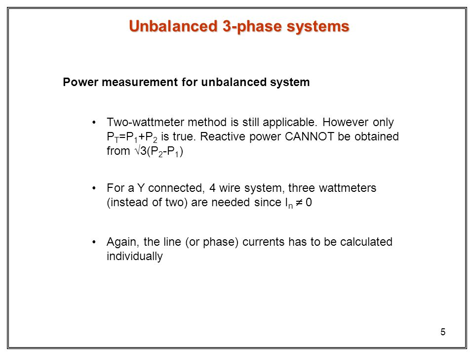 5 Unbalanced 3-phase systems Power measurement for unbalanced system Two-wattmeter method is still applicable.