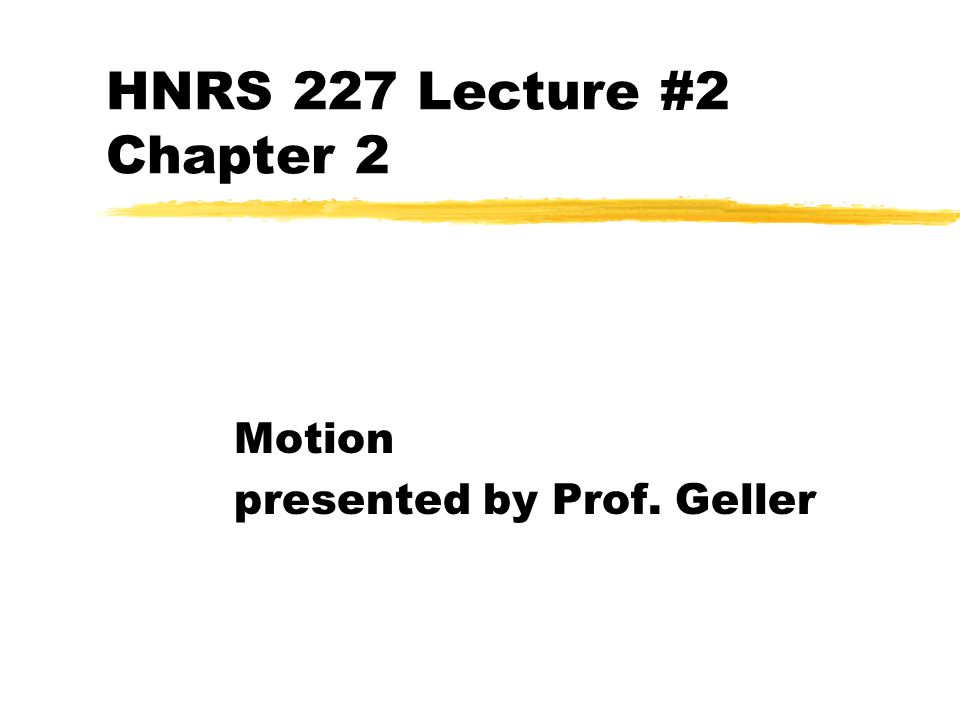HNRS 227 Lecture #2 Chapter 2 Motion presented by Prof. Geller