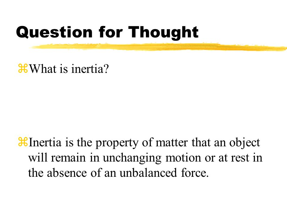 Question for Thought zWhat is inertia? zInertia is the property of matter that an object will remain in unchanging motion or at rest in the absence of