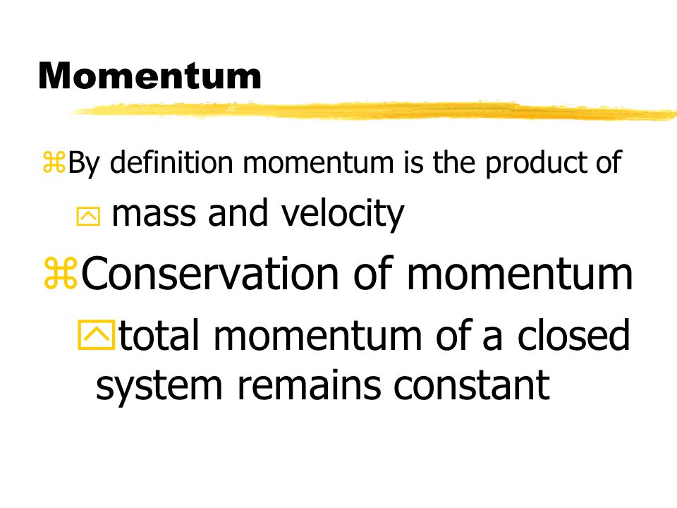 Momentum zBy definition momentum is the product of y mass and velocity zConservation of momentum ytotal momentum of a closed system remains constant