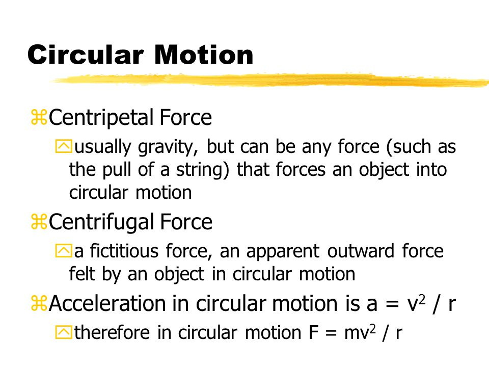 Circular Motion zCentripetal Force yusually gravity, but can be any force (such as the pull of a string) that forces an object into circular motion zC