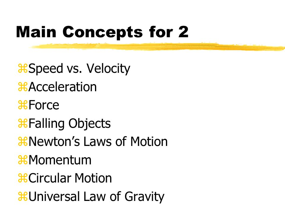 Main Concepts for 2 zSpeed vs. Velocity zAcceleration zForce zFalling Objects zNewton's Laws of Motion zMomentum zCircular Motion zUniversal Law of Gr