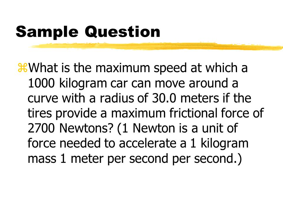 Sample Question zWhat is the maximum speed at which a 1000 kilogram car can move around a curve with a radius of 30.0 meters if the tires provide a ma