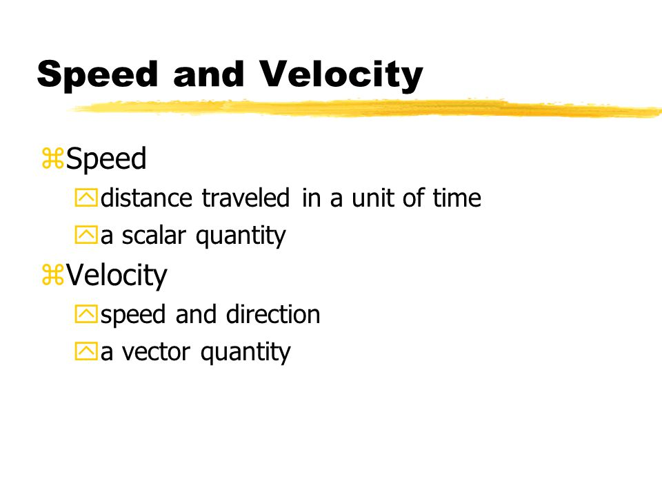 Speed and Velocity zSpeed ydistance traveled in a unit of time ya scalar quantity zVelocity yspeed and direction ya vector quantity