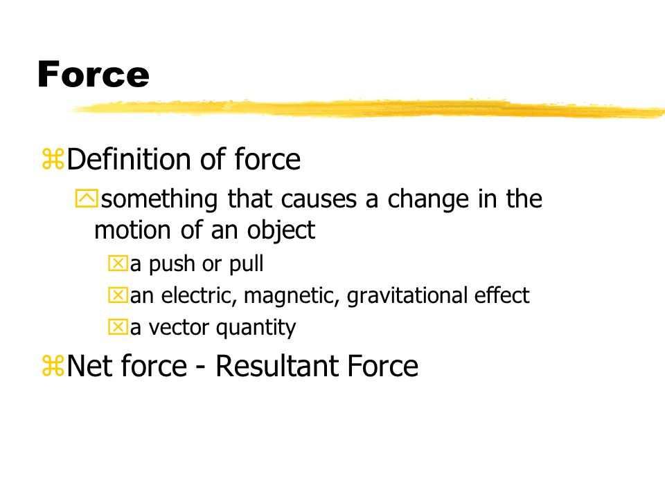 Force zDefinition of force ysomething that causes a change in the motion of an object xa push or pull xan electric, magnetic, gravitational effect xa