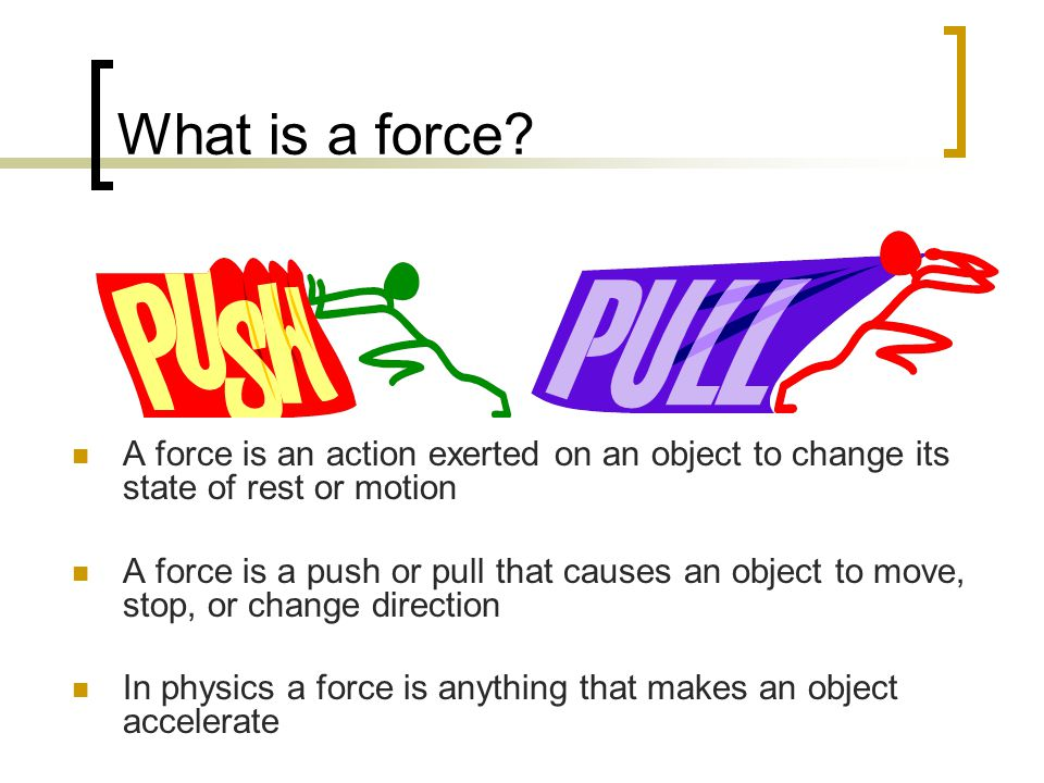What is a force? A force is an action exerted on an object to change its state of rest or motion A force is a push or pull that causes an object to mo