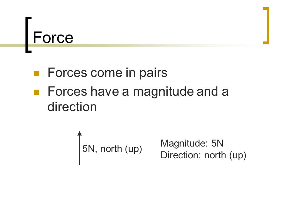 Force Forces come in pairs Forces have a magnitude and a direction 5N, north (up) Magnitude: 5N Direction: north (up)