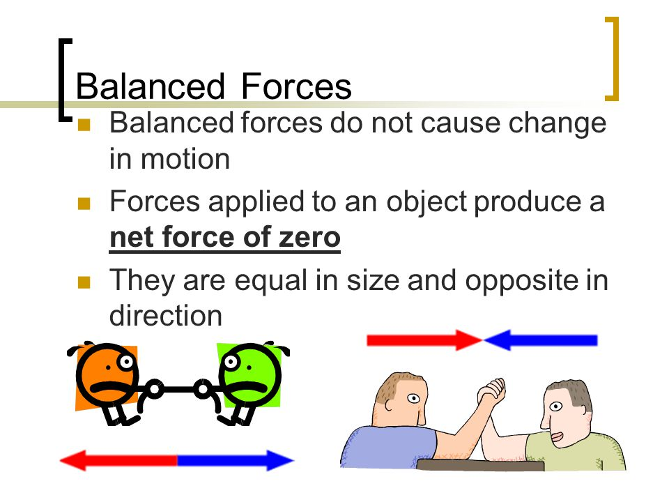 Balanced Forces Balanced forces do not cause change in motion Forces applied to an object produce a net force of zero They are equal in size and oppos