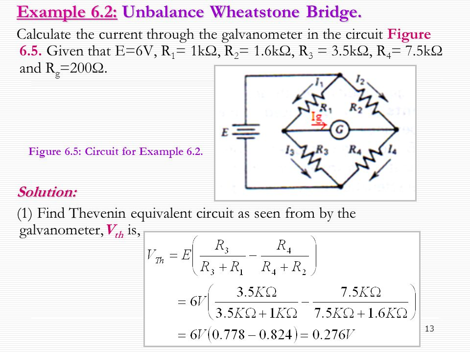 13 Example 6.2: Unbalance Wheatstone Bridge. Calculate the current through the galvanometer in the circuit Figure 6.5. Given that E=6V, R 1 = 1kΩ, R 2