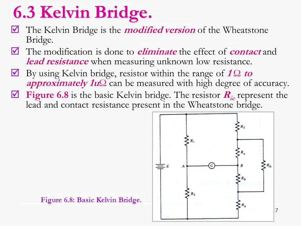 17  The Kelvin Bridge is the modified version of the Wheatstone Bridge.  The modification is done to eliminate the effect of contact and lead resist
