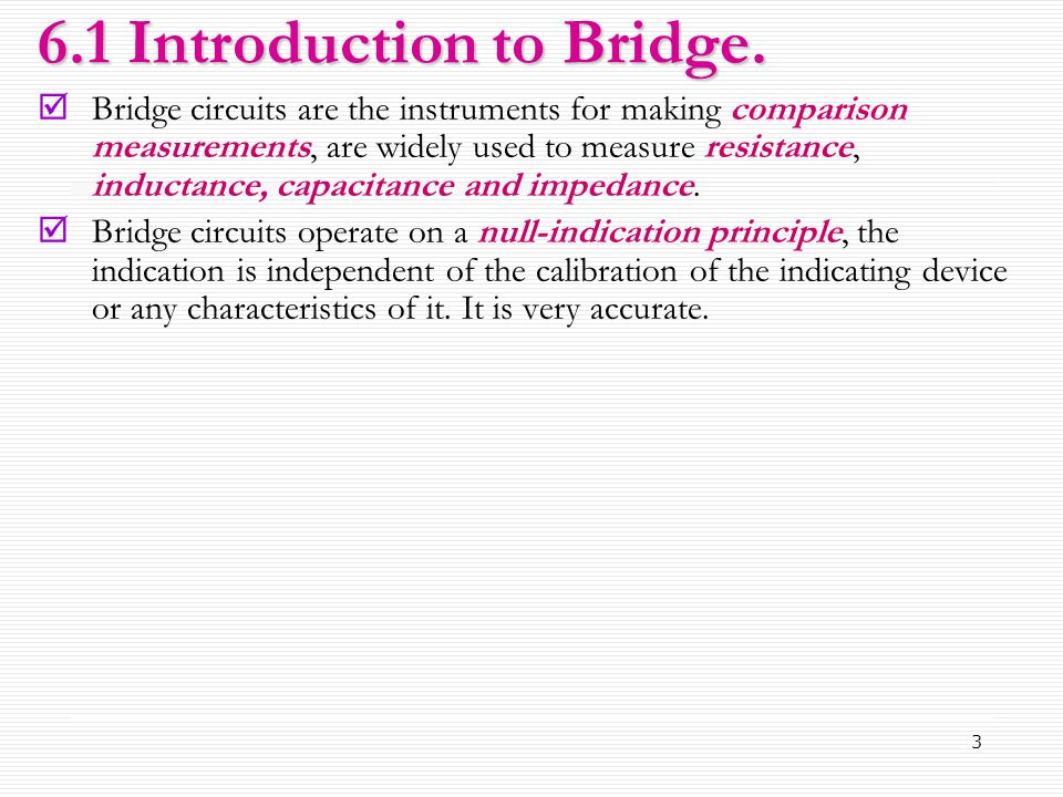 3 6.1 Introduction to Bridge.  Bridge circuits are the instruments for making comparison measurements, are widely used to measure resistance, inducta