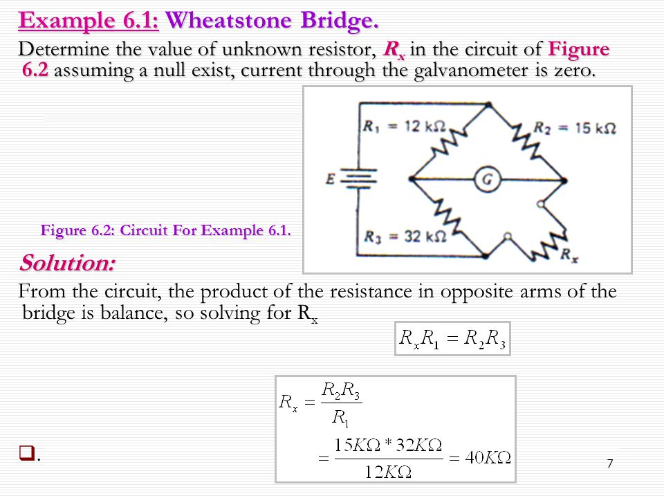 7 Example 6.1: Wheatstone Bridge. Determine the value of unknown resistor, R x in the circuit of Figure 6.2 assuming a null exist, current through the