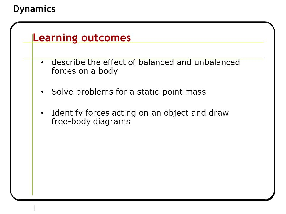 Section 2 | Newtonian Mechanics Dynamics Learning outcomes describe the effect of balanced and unbalanced forces on a body Solve problems for a static-point mass Identify forces acting on an object and draw free-body diagrams