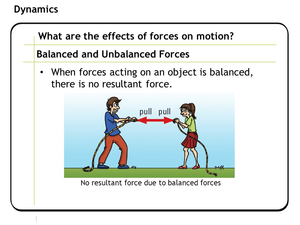 Section 2 | Newtonian Mechanics Dynamics What are the effects of forces on motion? Balanced and Unbalanced Forces When forces acting on an object is b