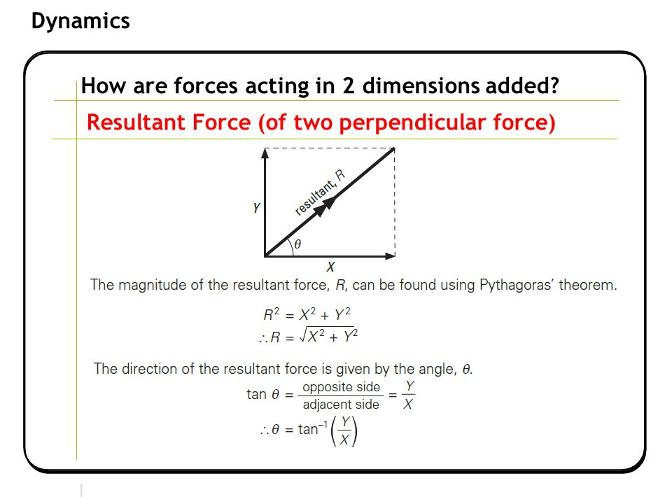 Section 2 | Newtonian Mechanics Dynamics How are forces acting in 2 dimensions added? Resultant Force (of two perpendicular force)