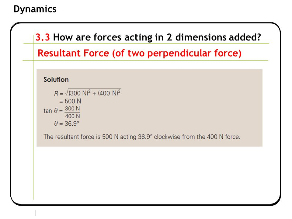Section 2 | Newtonian Mechanics Dynamics 3.3 How are forces acting in 2 dimensions added? Resultant Force (of two perpendicular force)