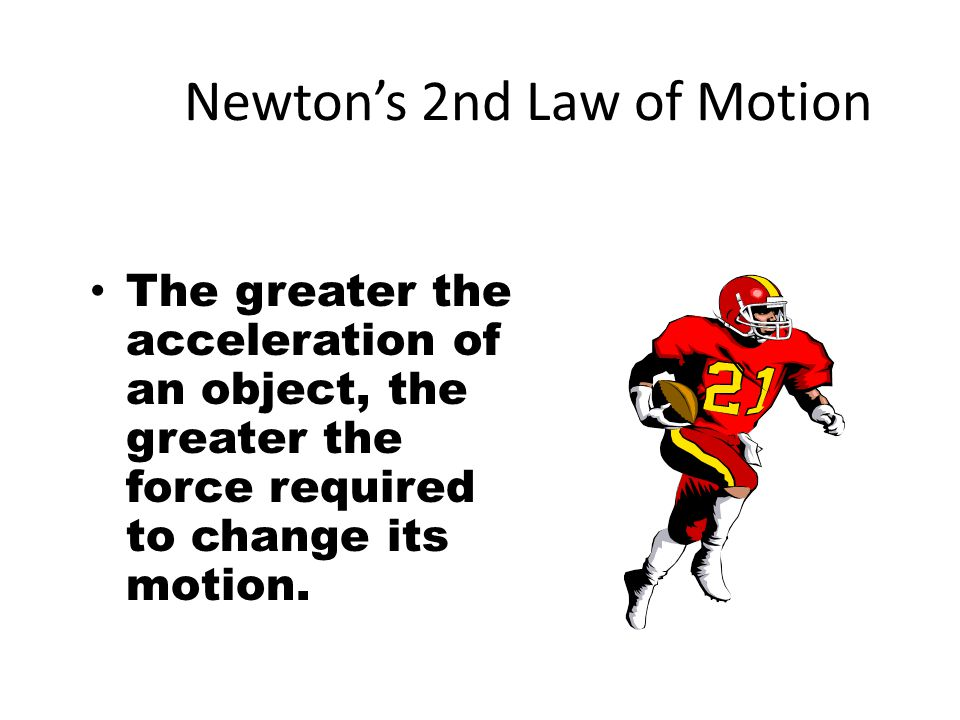 Newton's 2nd Law of Motion The greater the mass of an object, the greater the force required to change its motion.