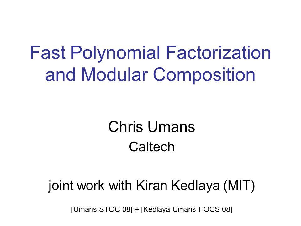 Fast Polynomial Factorization and Modular Composition Chris Umans Caltech joint work with Kiran Kedlaya (MIT) [Umans STOC 08] + [Kedlaya-Umans FOCS 08