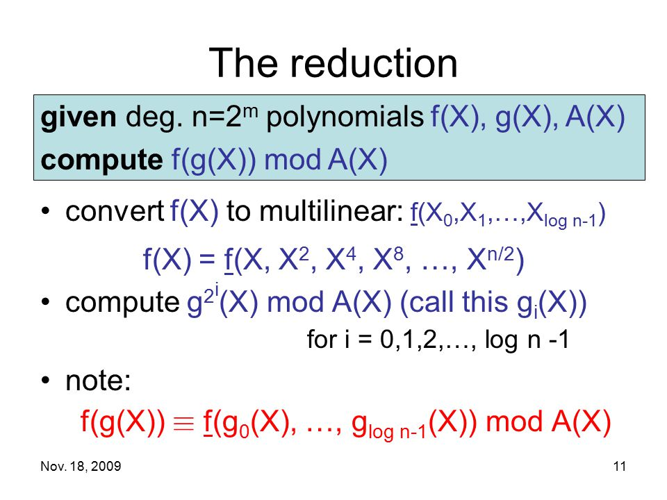 Nov. 18, 200911 The reduction convert f(X) to multilinear: f(X 0,X 1,…,X log n-1 ) f(X) = f(X, X 2, X 4, X 8, …, X n/2 ) compute g 2 i (X) mod A(X) (c