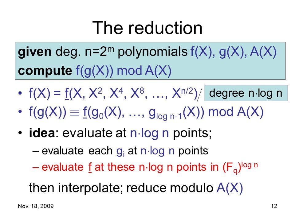 Nov. 18, 200912 The reduction f(X) = f(X, X 2, X 4, X 8, …, X n/2 ) f(g(X)) ´ f(g 0 (X), …, g log n-1 (X)) mod A(X) idea: evaluate at n ¢ log n points