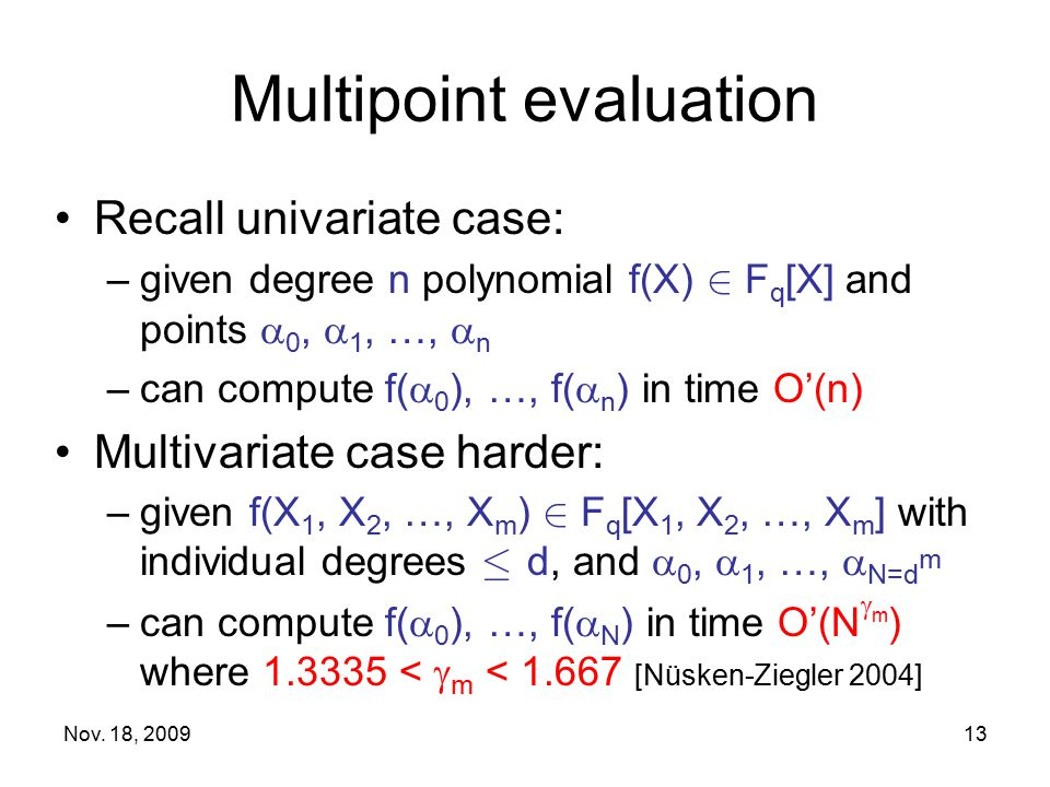 Nov. 18, 200913 Multipoint evaluation Recall univariate case: –given degree n polynomial f(X) 2 F q [X] and points  0,  1, …,  n –can compute f( 