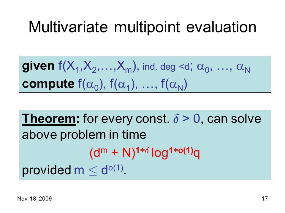 Nov. 18, 2009 Multivariate multipoint evaluation given f(X 1,X 2,…,X m ), ind. deg <d ;  0, …,  N compute f(  0 ), f(  1 ), …, f(  N ) Theorem: f