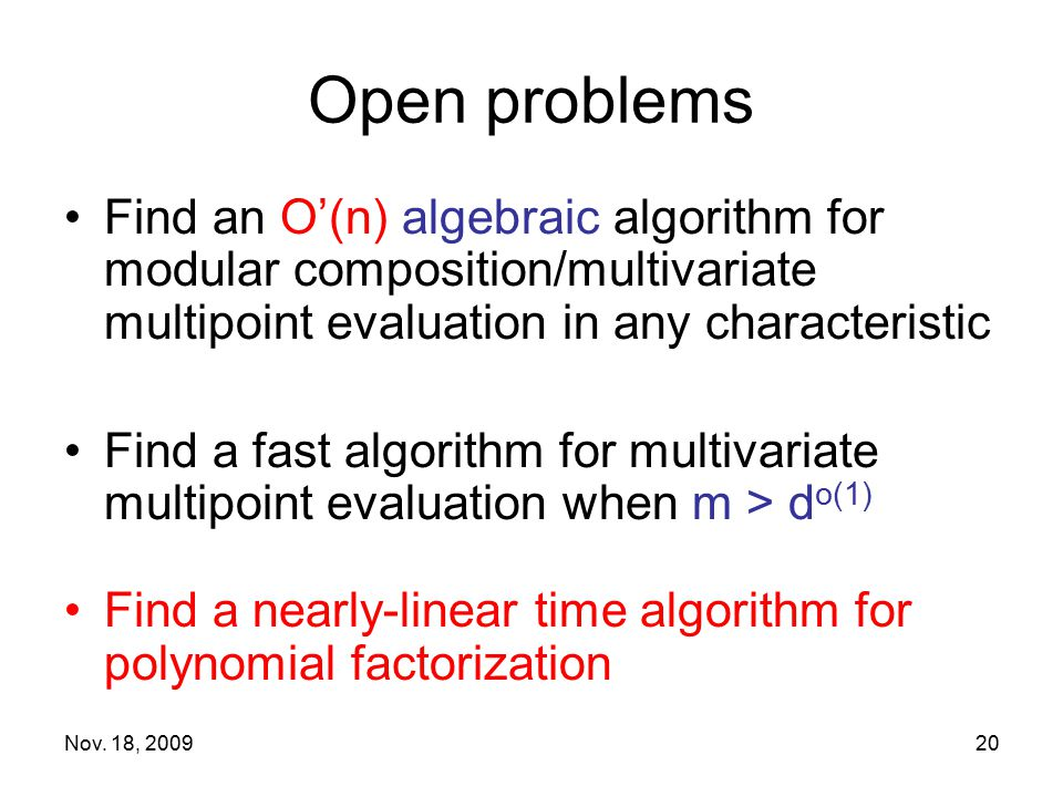 Nov. 18, 200920 Open problems Find an O'(n) algebraic algorithm for modular composition/multivariate multipoint evaluation in any characteristic Find