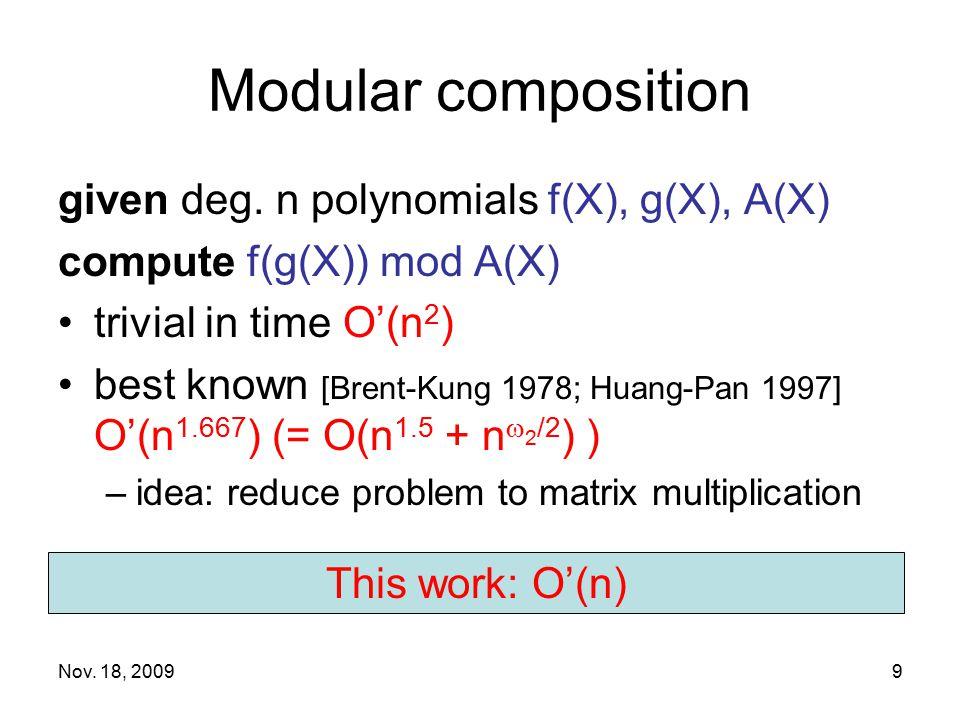 Nov. 18, 20099 Modular composition given deg. n polynomials f(X), g(X), A(X) compute f(g(X)) mod A(X) trivial in time O'(n 2 ) best known [Brent-Kung