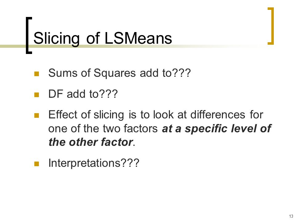 13 Slicing of LSMeans Sums of Squares add to??? DF add to??? Effect of slicing is to look at differences for one of the two factors at a specific leve
