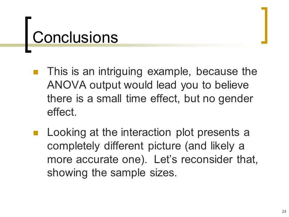 24 Conclusions This is an intriguing example, because the ANOVA output would lead you to believe there is a small time effect, but no gender effect. L