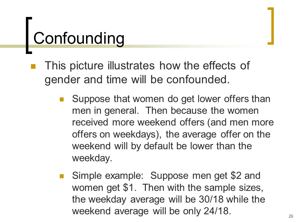 26 Confounding This picture illustrates how the effects of gender and time will be confounded. Suppose that women do get lower offers than men in gene