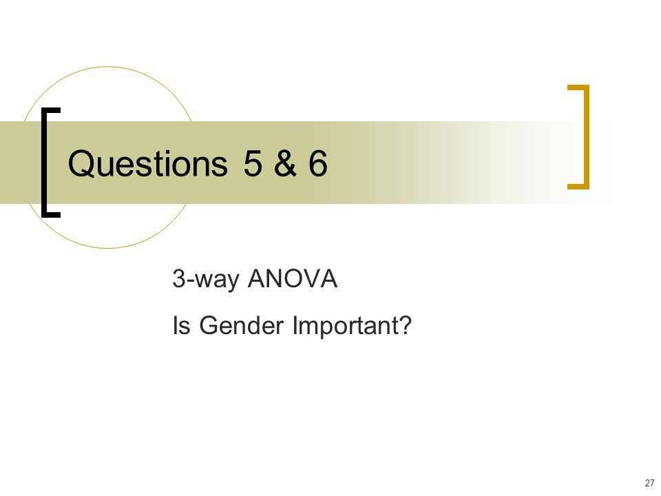 27 Questions 5 & 6 3-way ANOVA Is Gender Important?