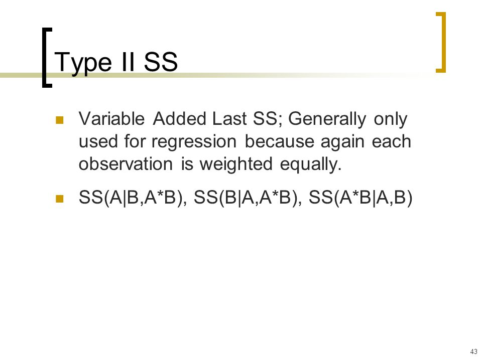 43 Type II SS Variable Added Last SS; Generally only used for regression because again each observation is weighted equally. SS(A|B,A*B), SS(B|A,A*B),
