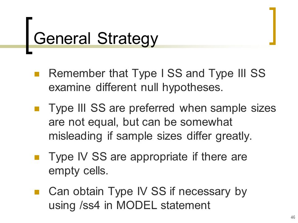 46 General Strategy Remember that Type I SS and Type III SS examine different null hypotheses. Type III SS are preferred when sample sizes are not equ