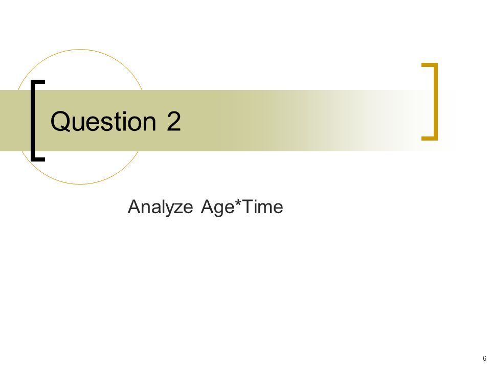6 Question 2 Analyze Age*Time