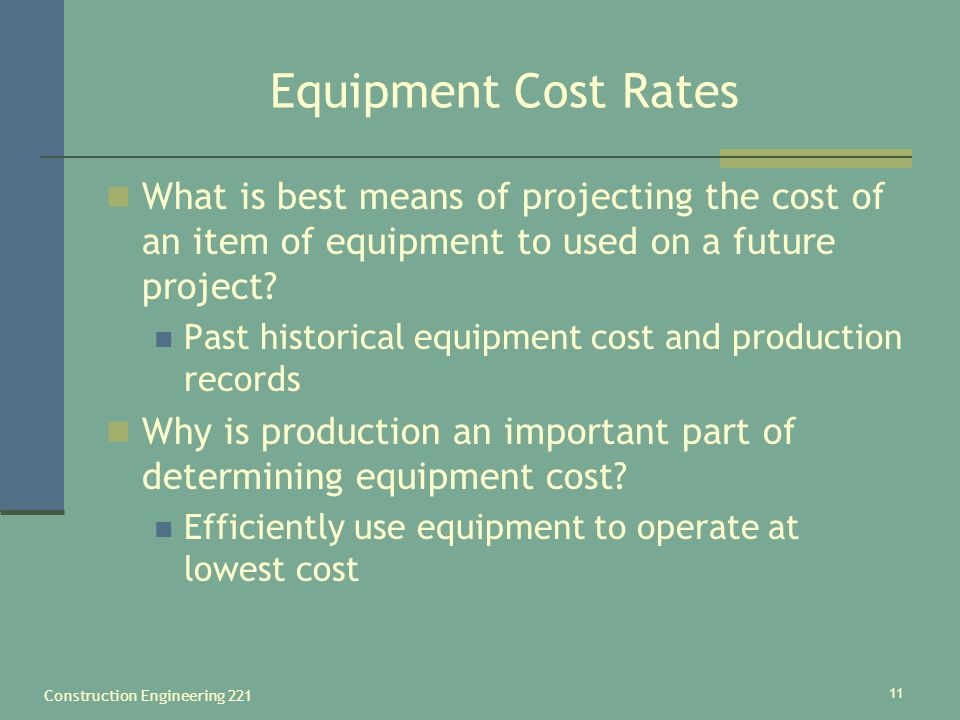 Construction Engineering 221 11 Equipment Cost Rates What is best means of projecting the cost of an item of equipment to used on a future project.