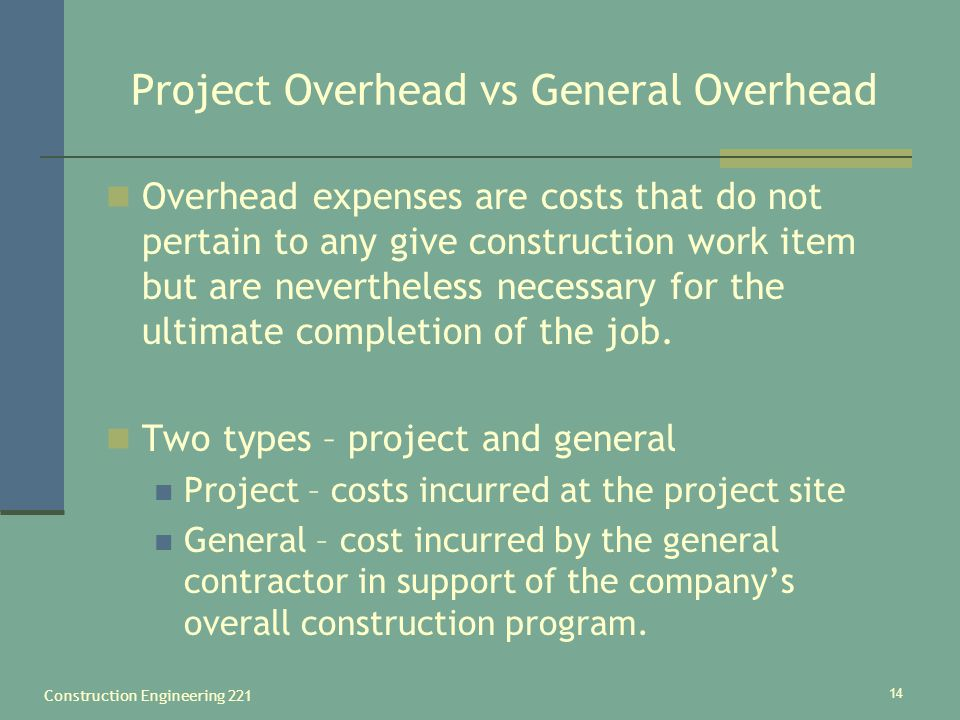 Construction Engineering 221 14 Project Overhead vs General Overhead Overhead expenses are costs that do not pertain to any give construction work item but are nevertheless necessary for the ultimate completion of the job.