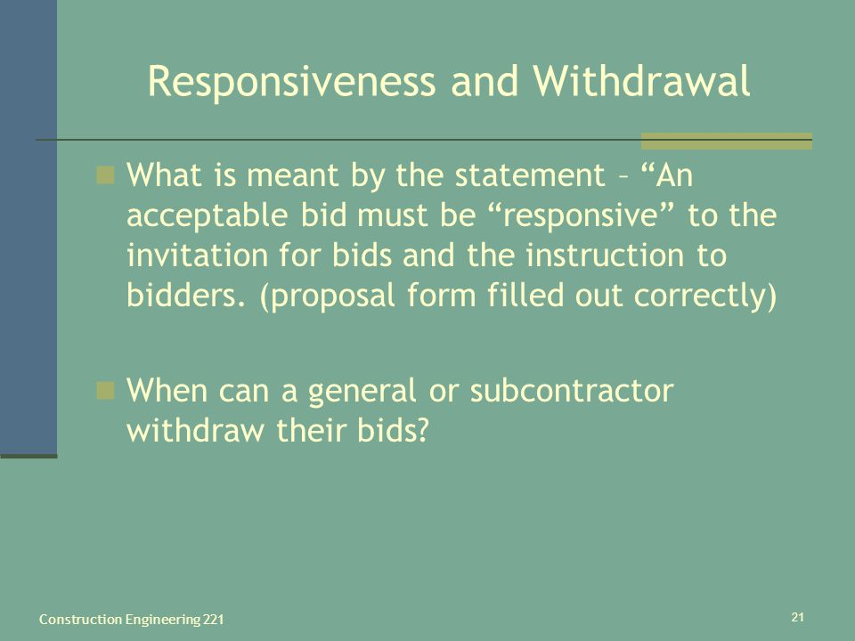 Construction Engineering 221 21 Responsiveness and Withdrawal What is meant by the statement – An acceptable bid must be responsive to the invitation for bids and the instruction to bidders.