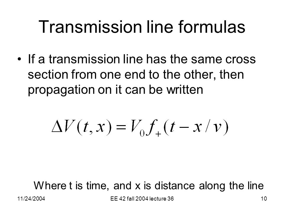 11/24/2004EE 42 fall 2004 lecture 3610 Transmission line formulas If a transmission line has the same cross section from one end to the other, then propagation on it can be written Where t is time, and x is distance along the line