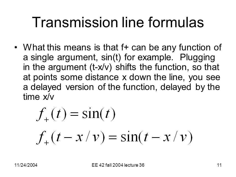 11/24/2004EE 42 fall 2004 lecture 3611 Transmission line formulas What this means is that f+ can be any function of a single argument, sin(t) for example.