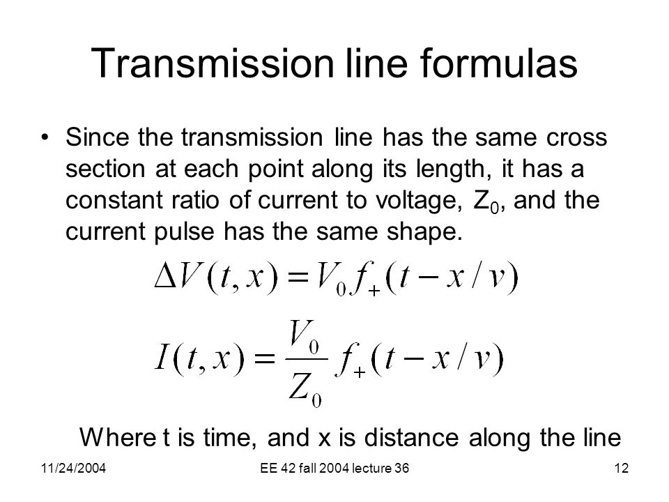 11/24/2004EE 42 fall 2004 lecture 3612 Transmission line formulas Since the transmission line has the same cross section at each point along its length, it has a constant ratio of current to voltage, Z 0, and the current pulse has the same shape.