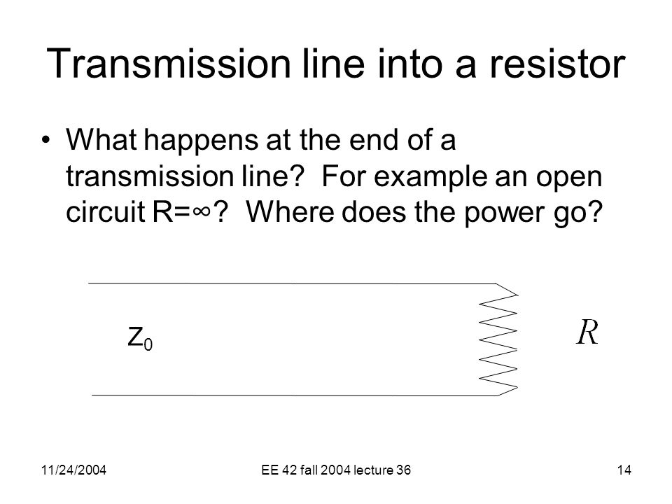11/24/2004EE 42 fall 2004 lecture 3614 Transmission line into a resistor What happens at the end of a transmission line.