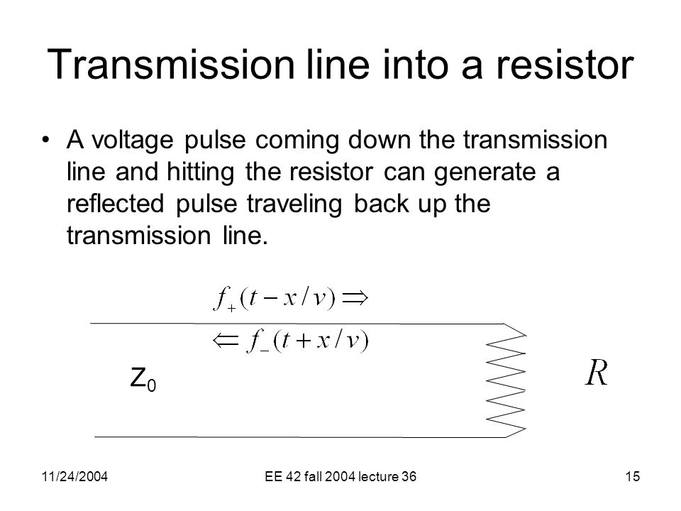 11/24/2004EE 42 fall 2004 lecture 3615 Transmission line into a resistor A voltage pulse coming down the transmission line and hitting the resistor can generate a reflected pulse traveling back up the transmission line.